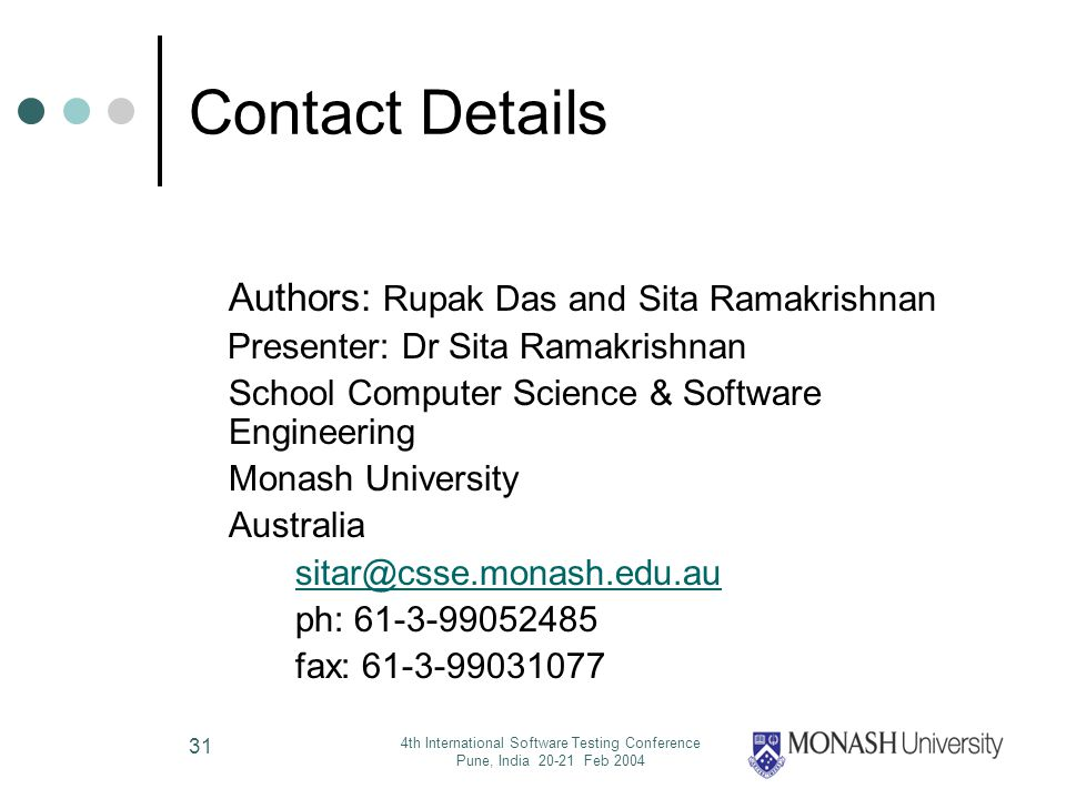 4th International Software Testing Conference Pune, India 20-21 Feb 2004 31 Contact Details Authors: Rupak Das and Sita Ramakrishnan Presenter: Dr Sita Ramakrishnan School Computer Science & Software Engineering Monash University Australia sitar@csse.monash.edu.au ph: 61-3-99052485 fax: 61-3-99031077