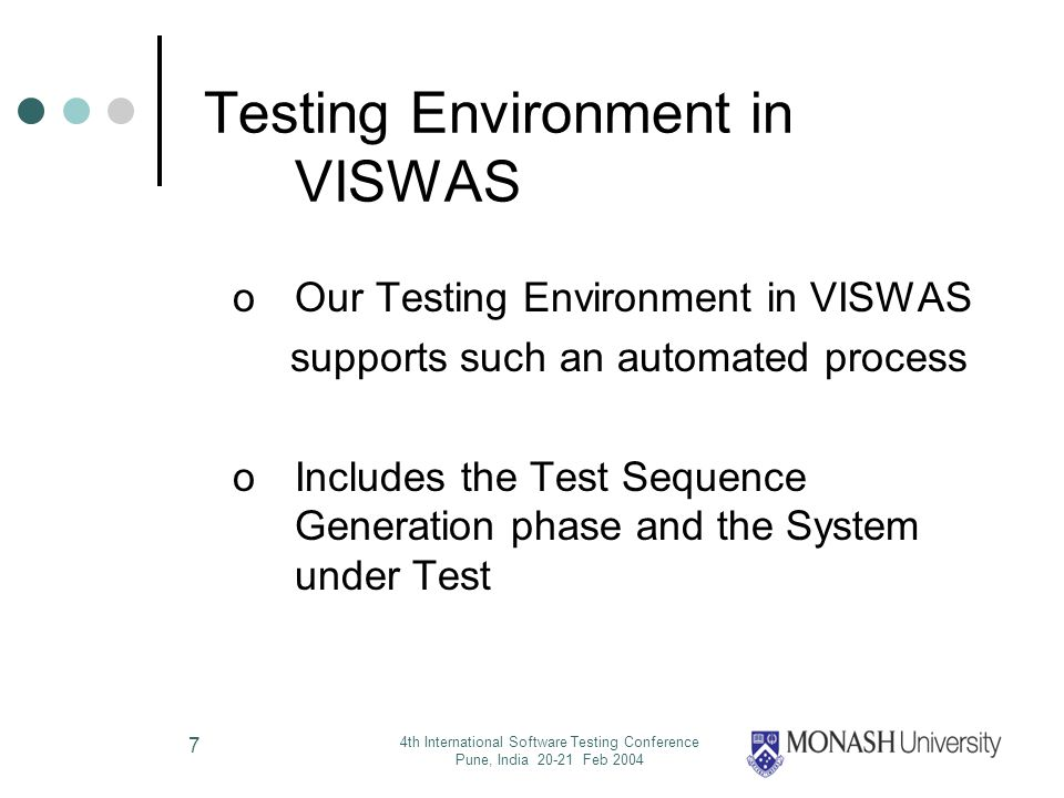 4th International Software Testing Conference Pune, India 20-21 Feb 2004 7 Testing Environment in VISWAS oOur Testing Environment in VISWAS supports such an automated process oIncludes the Test Sequence Generation phase and the System under Test