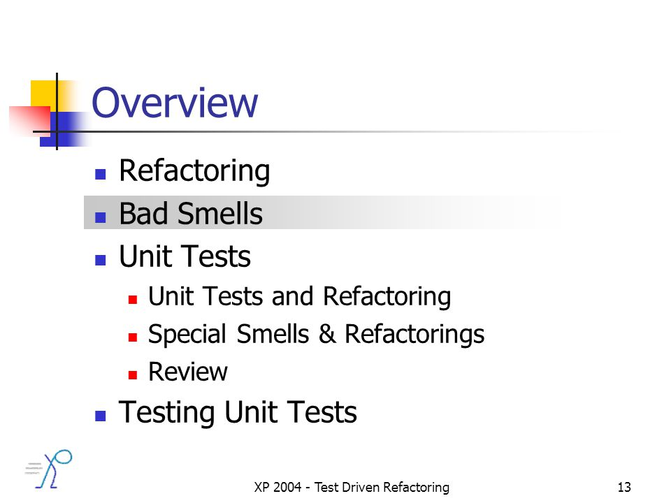 XP 2004 - Test Driven Refactoring13 Overview Refactoring Bad Smells Unit Tests Unit Tests and Refactoring Special Smells & Refactorings Review Testing Unit Tests