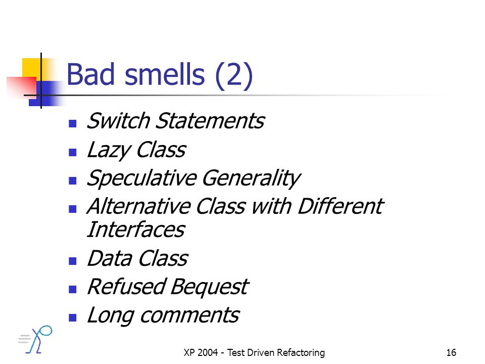 XP 2004 - Test Driven Refactoring16 Bad smells (2) Switch Statements Lazy Class Speculative Generality Alternative Class with Different Interfaces Data Class Refused Bequest Long comments