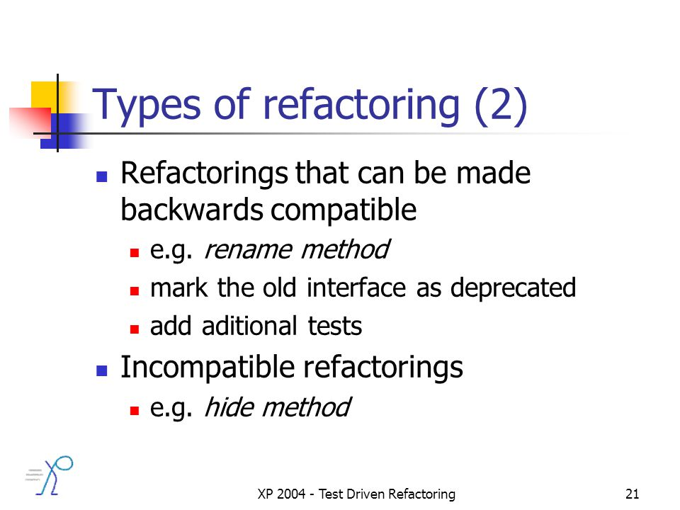 XP 2004 - Test Driven Refactoring21 Types of refactoring (2) Refactorings that can be made backwards compatible e.g.