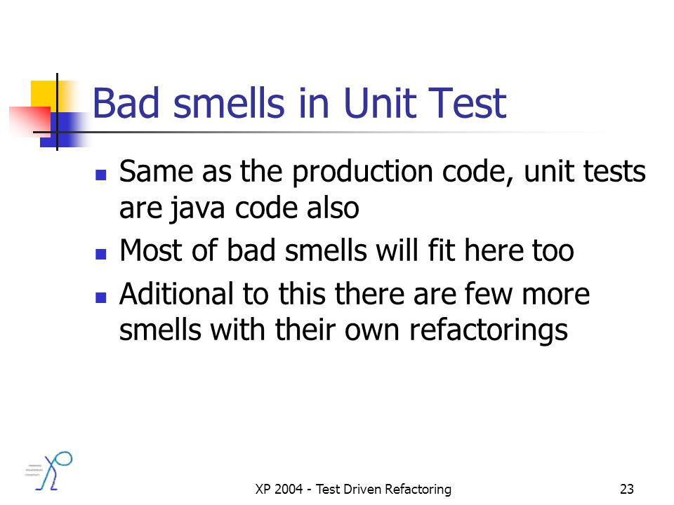 XP 2004 - Test Driven Refactoring23 Bad smells in Unit Test Same as the production code, unit tests are java code also Most of bad smells will fit here too Aditional to this there are few more smells with their own refactorings