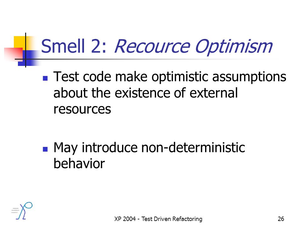 XP 2004 - Test Driven Refactoring26 Smell 2: Recource Optimism Test code make optimistic assumptions about the existence of external resources May introduce non-deterministic behavior