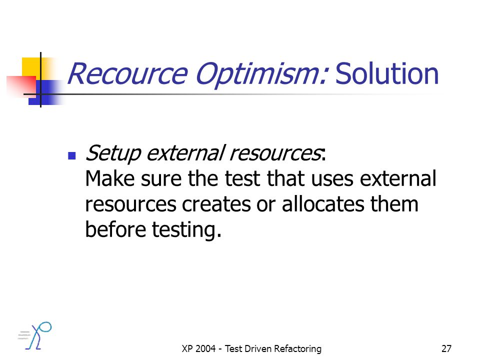 XP 2004 - Test Driven Refactoring27 Recource Optimism: Solution Setup external resources: Make sure the test that uses external resources creates or allocates them before testing.