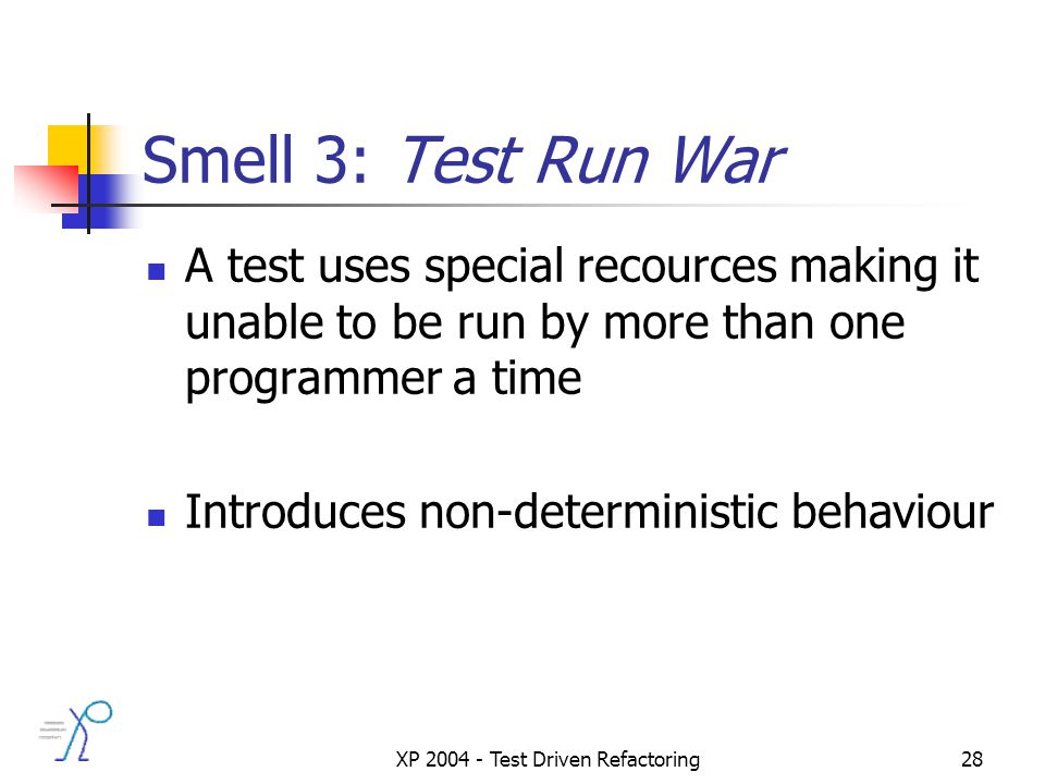 XP 2004 - Test Driven Refactoring28 Smell 3: Test Run War A test uses special recources making it unable to be run by more than one programmer a time Introduces non-deterministic behaviour