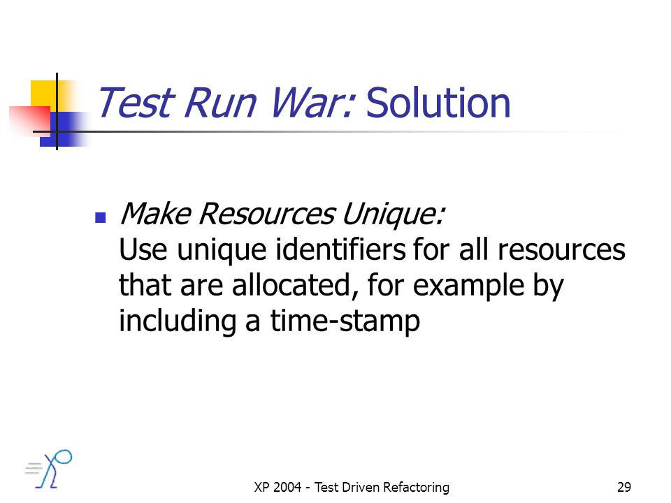XP 2004 - Test Driven Refactoring29 Test Run War: Solution Make Resources Unique: Use unique identifiers for all resources that are allocated, for example by including a time-stamp