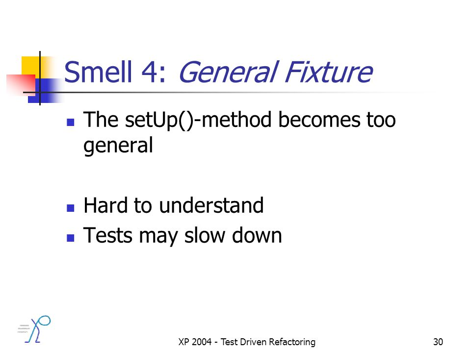 XP 2004 - Test Driven Refactoring30 Smell 4: General Fixture The setUp()-method becomes too general Hard to understand Tests may slow down