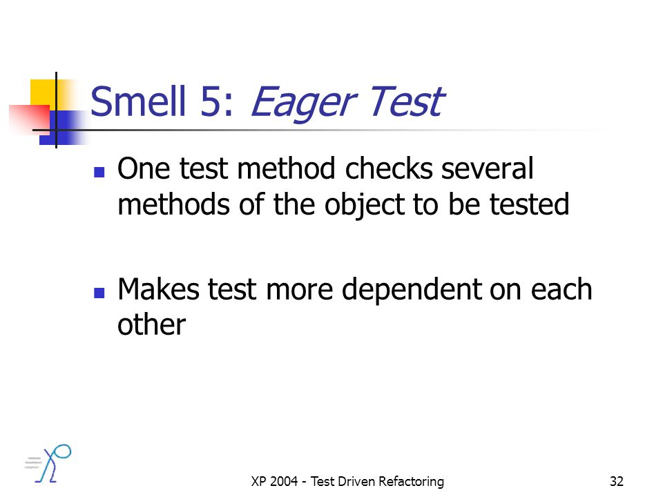 XP 2004 - Test Driven Refactoring32 Smell 5: Eager Test One test method checks several methods of the object to be tested Makes test more dependent on each other