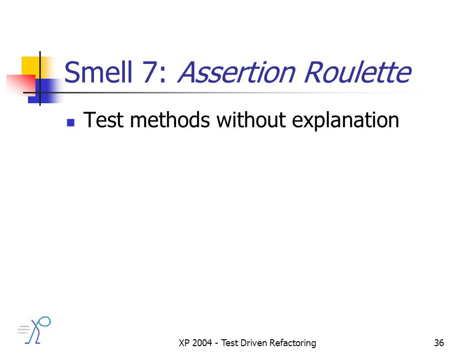 XP 2004 - Test Driven Refactoring36 Smell 7: Assertion Roulette Test methods without explanation