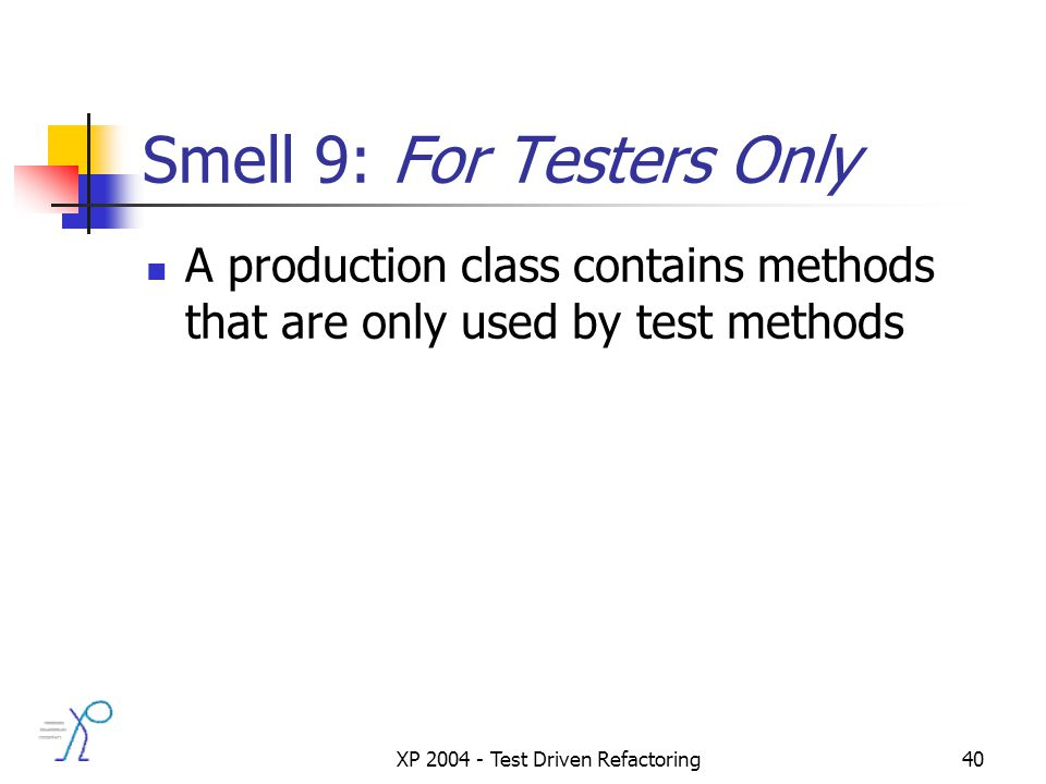 XP 2004 - Test Driven Refactoring40 Smell 9: For Testers Only A production class contains methods that are only used by test methods
