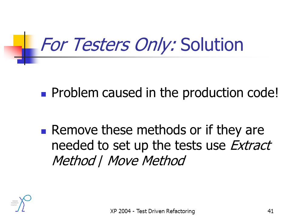 XP 2004 - Test Driven Refactoring41 For Testers Only: Solution Problem caused in the production code.