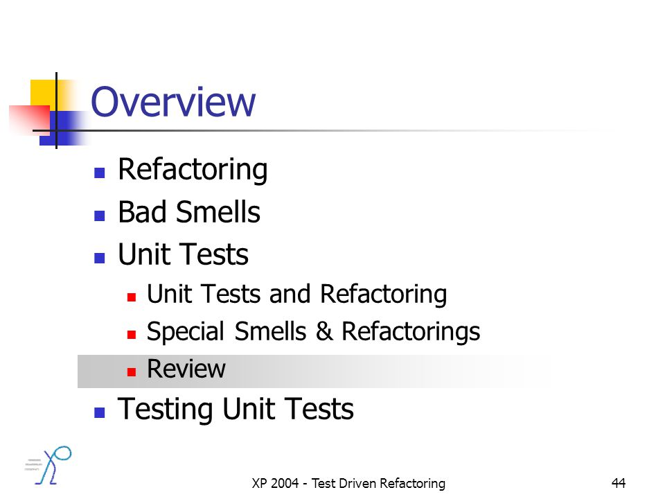 XP 2004 - Test Driven Refactoring44 Overview Refactoring Bad Smells Unit Tests Unit Tests and Refactoring Special Smells & Refactorings Review Testing Unit Tests