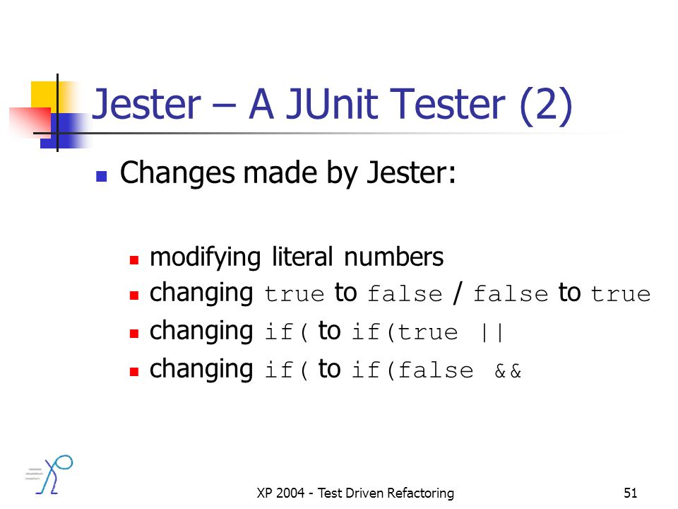 XP 2004 - Test Driven Refactoring51 Jester – A JUnit Tester (2) Changes made by Jester: modifying literal numbers changing true to false / false to true changing if( to if(true || changing if( to if(false &&