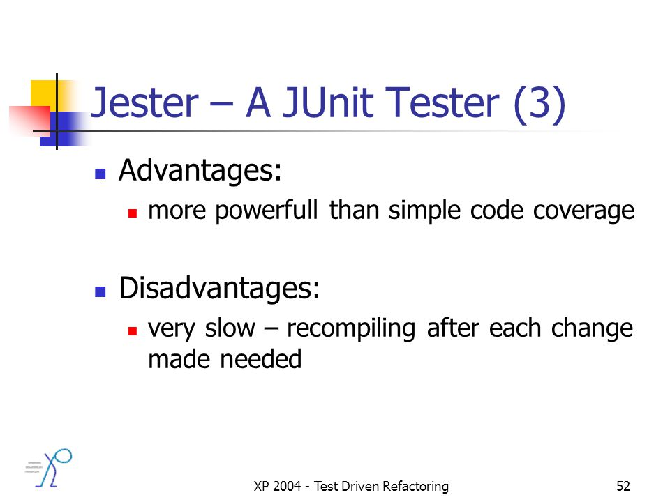 XP 2004 - Test Driven Refactoring52 Jester – A JUnit Tester (3) Advantages: more powerfull than simple code coverage Disadvantages: very slow – recompiling after each change made needed