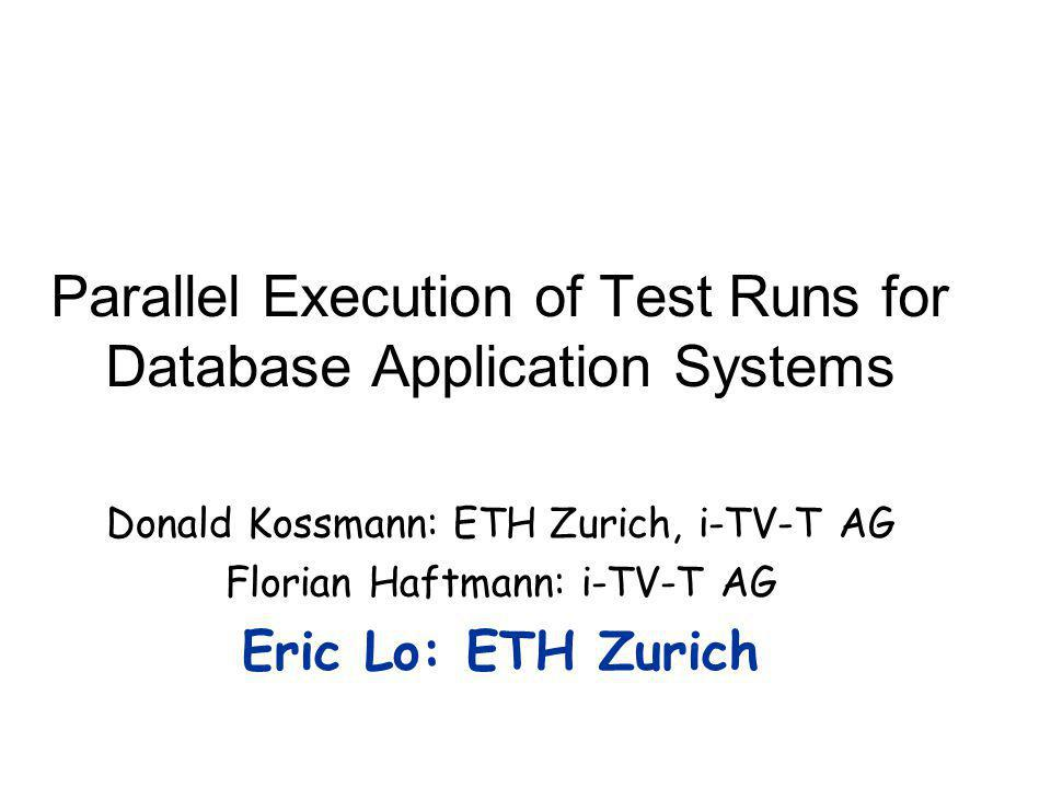 Parallel Execution of Test Runs for Database Application Systems Donald Kossmann: ETH Zurich, i-TV-T AG Florian Haftmann: i-TV-T AG Eric Lo: ETH Zurich