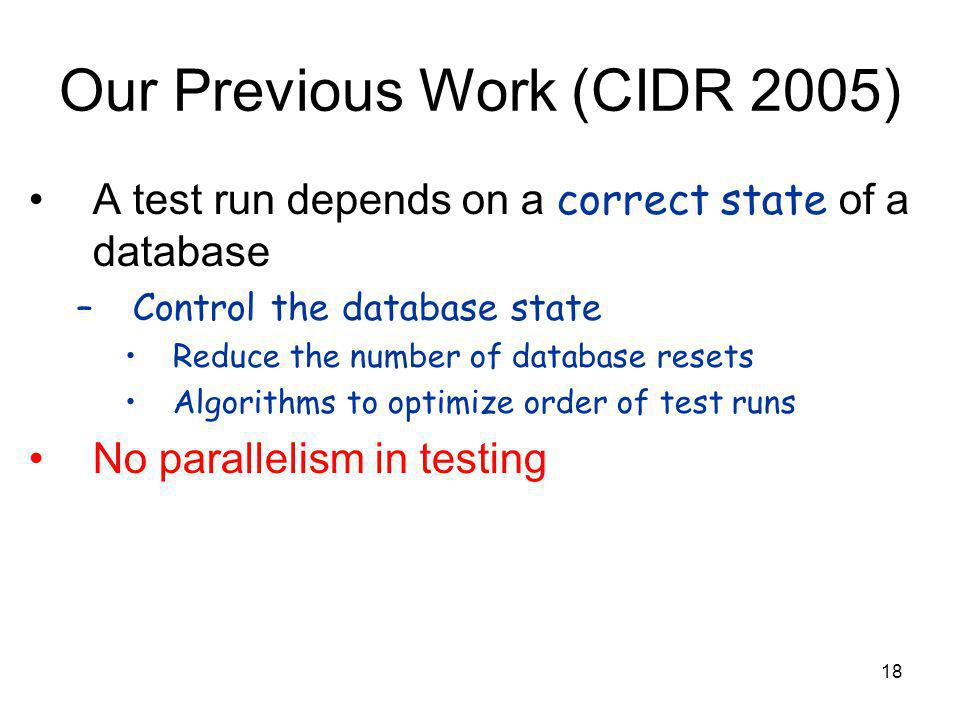 18 Our Previous Work (CIDR 2005) A test run depends on a correct state of a database –Control the database state Reduce the number of database resets Algorithms to optimize order of test runs No parallelism in testing