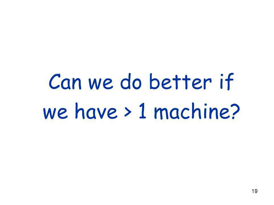 19 Can we do better if we have > 1 machine