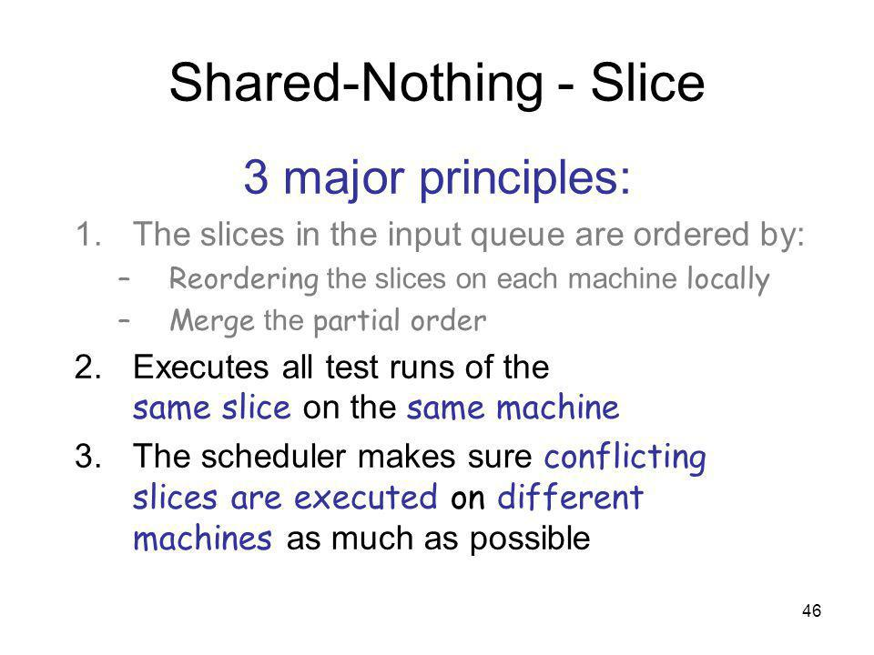 46 Shared-Nothing - Slice 3 major principles: 1.The slices in the input queue are ordered by: –Reordering the slices on each machine locally –Merge the partial order 2.Executes all test runs of the same slice on the same machine 3.The scheduler makes sure conflicting slices are executed on different machines as much as possible