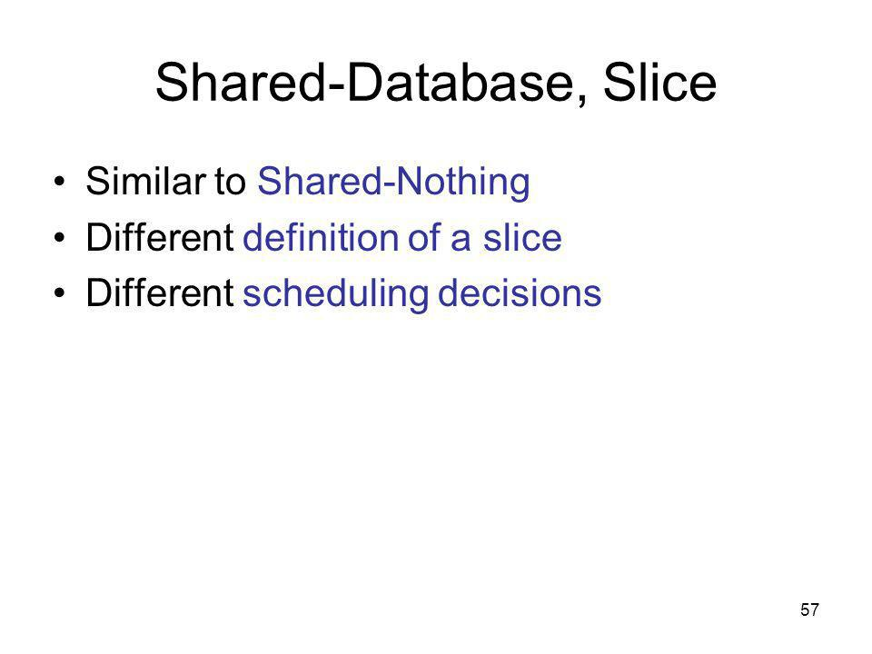 57 Shared-Database, Slice Similar to Shared-Nothing Different definition of a slice Different scheduling decisions