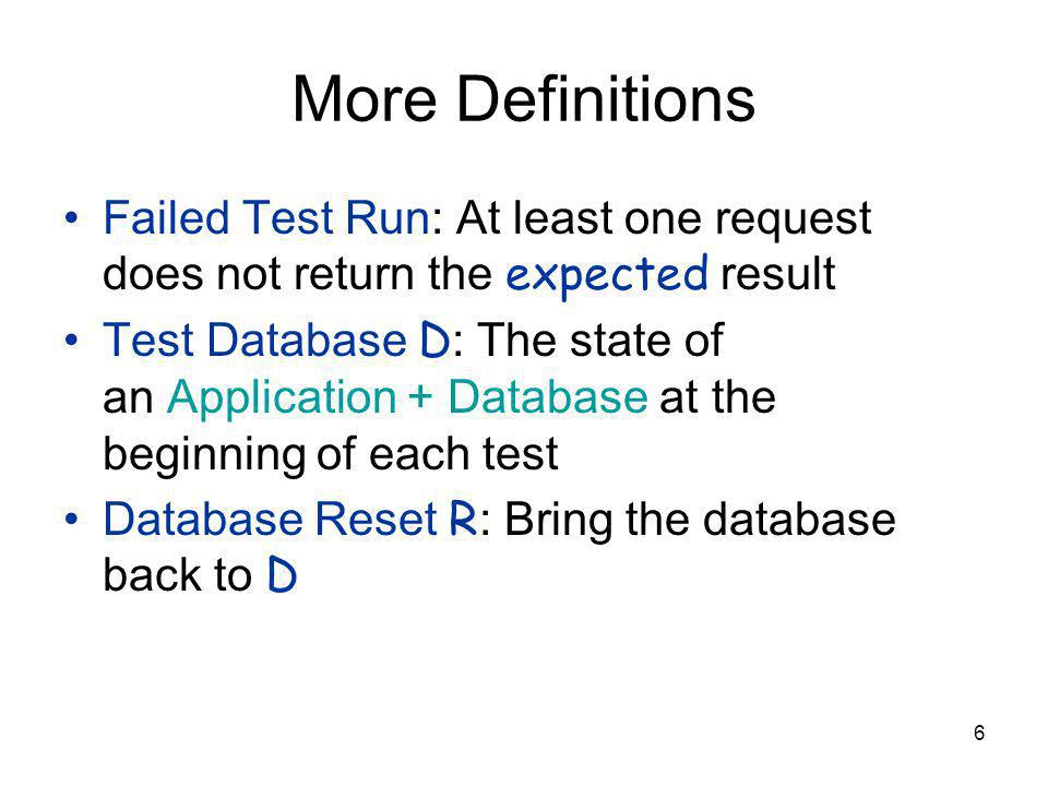 6 More Definitions Failed Test Run: At least one request does not return the expected result Test Database D : The state of an Application + Database at the beginning of each test Database Reset R : Bring the database back to D