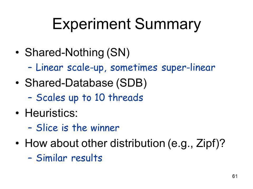 61 Experiment Summary Shared-Nothing (SN) –Linear scale-up, sometimes super-linear Shared-Database (SDB) –Scales up to 10 threads Heuristics: –Slice is the winner How about other distribution (e.g., Zipf).
