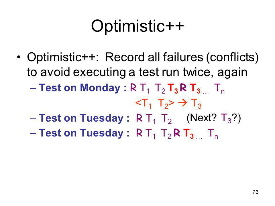 76 Optimistic++ Optimistic++: Record all failures (conflicts) to avoid executing a test run twice, again –Test on Monday : R T 1 T 2 T 3 R T 3 … T n T 3 –Test on Tuesday : R T 1 T 2 –Test on Tuesday : R T 1 T 2 R T 3 … T n (Next.