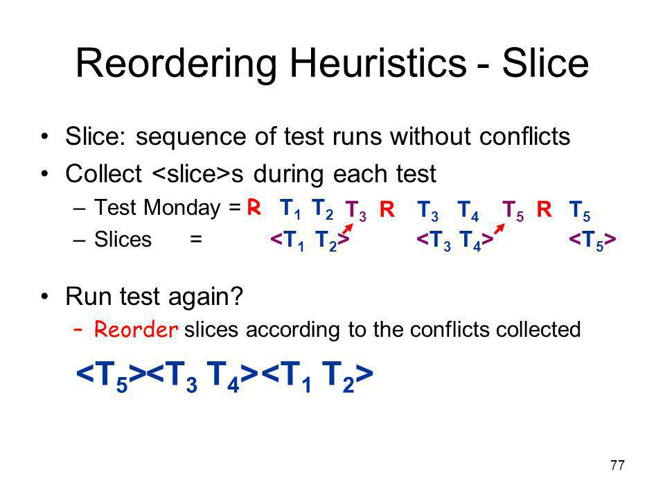 77 Reordering Heuristics - Slice Slice: sequence of test runs without conflicts Collect s during each test –Test Monday = R T 1 T 2 –Slices = Run test again.