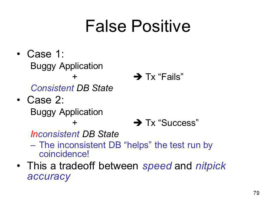 79 False Positive Case 1: Buggy Application + Tx Fails Consistent DB State Case 2: Buggy Application + Tx Success Inconsistent DB State –The inconsistent DB helps the test run by coincidence.