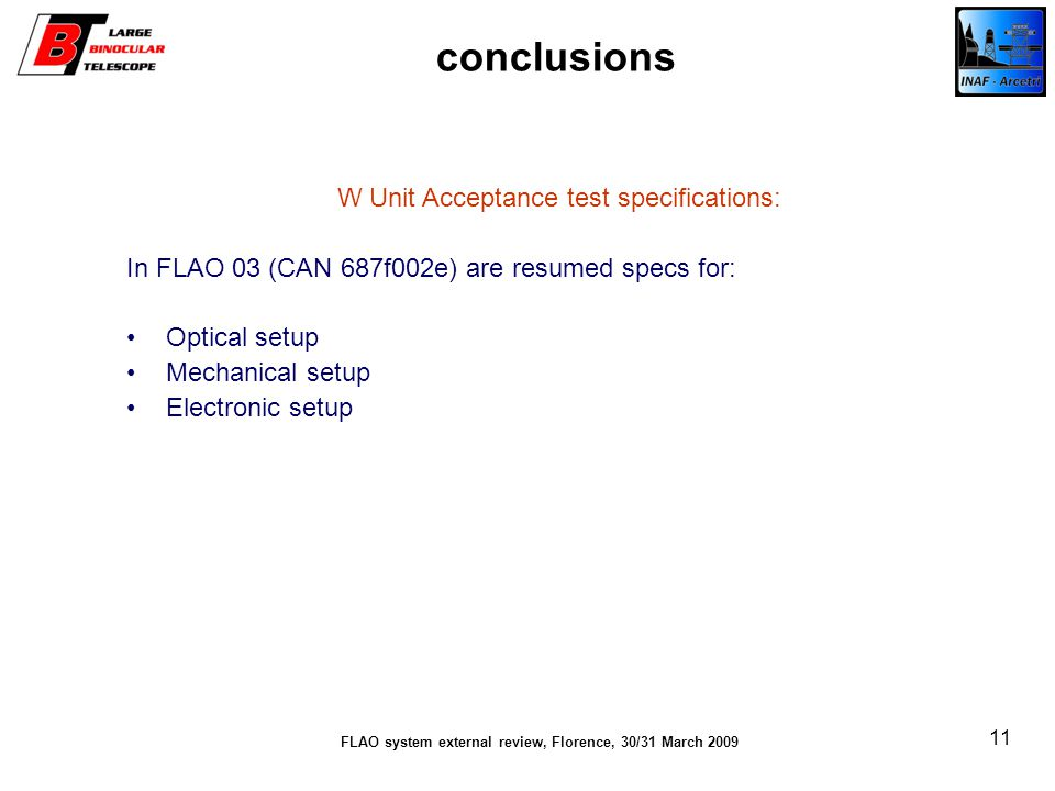 FLAO system external review, Florence, 30/31 March 2009 11 conclusions W Unit Acceptance test specifications: In FLAO 03 (CAN 687f002e) are resumed specs for: Optical setup Mechanical setup Electronic setup