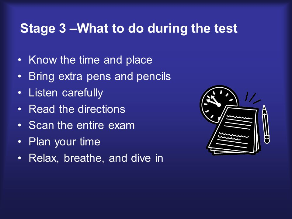 Stage 3 –What to do during the test Know the time and place Bring extra pens and pencils Listen carefully Read the directions Scan the entire exam Plan your time Relax, breathe, and dive in