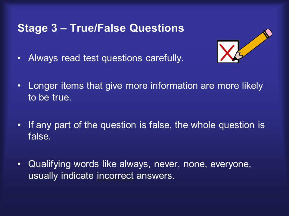 Stage 3 – True/False Questions Always read test questions carefully.
