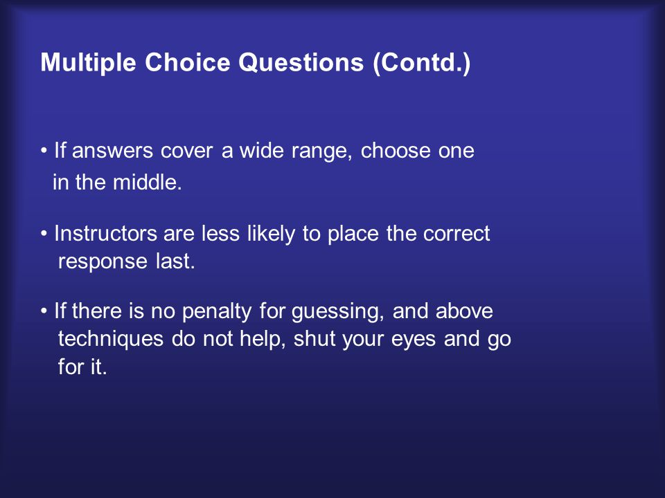 Multiple Choice Questions (Contd.) If answers cover a wide range, choose one in the middle.