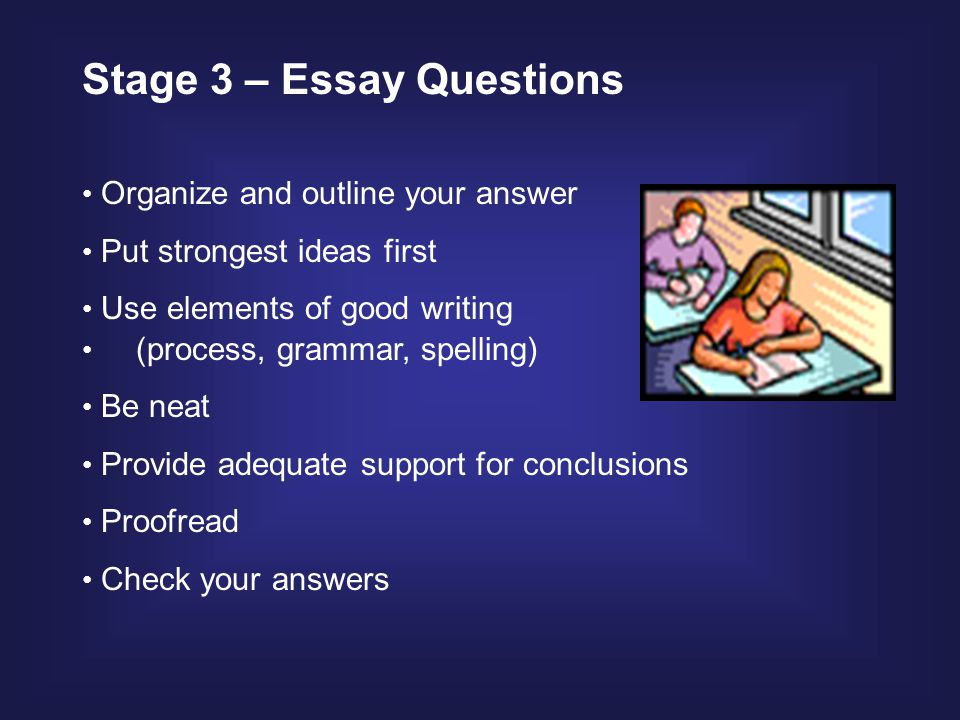 Organize and outline your answer Put strongest ideas first Use elements of good writing (process, grammar, spelling) Be neat Provide adequate support for conclusions Proofread Check your answers Stage 3 – Essay Questions