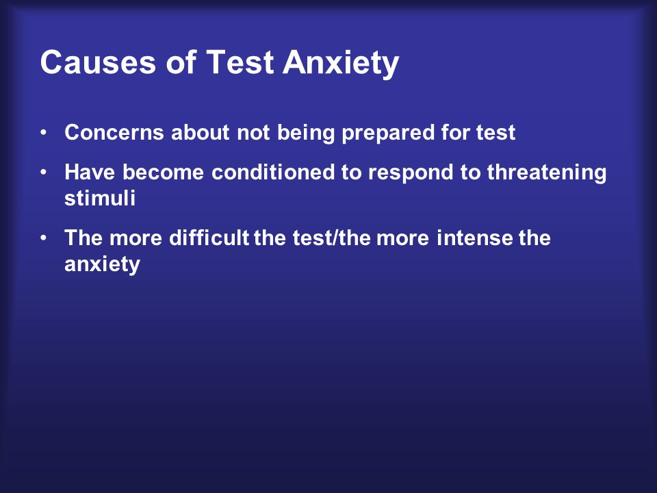 Causes of Test Anxiety Concerns about not being prepared for test Have become conditioned to respond to threatening stimuli The more difficult the test/the more intense the anxiety