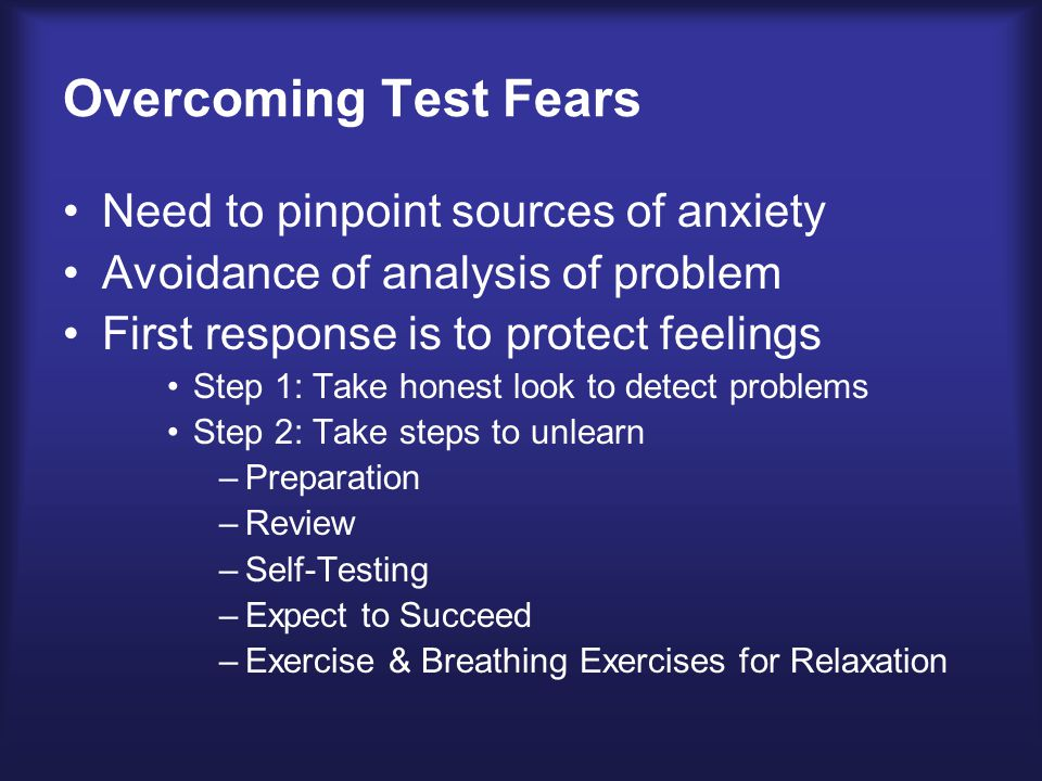 Overcoming Test Fears Need to pinpoint sources of anxiety Avoidance of analysis of problem First response is to protect feelings Step 1: Take honest look to detect problems Step 2: Take steps to unlearn –Preparation –Review –Self-Testing –Expect to Succeed –Exercise & Breathing Exercises for Relaxation