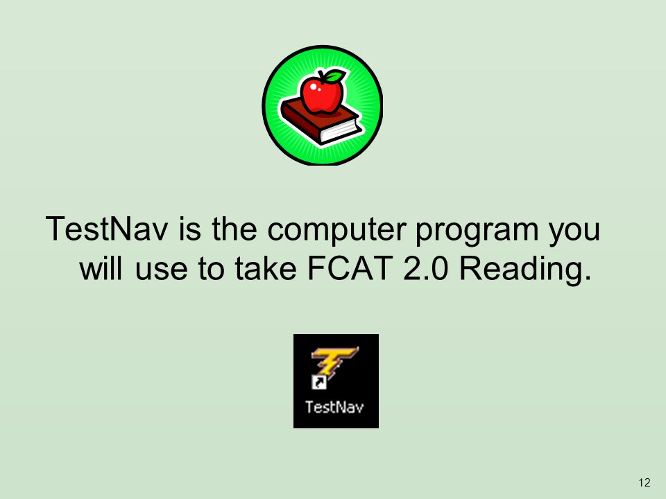 12 TestNav is the computer program you will use to take FCAT 2.0 Reading.