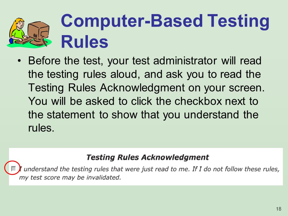 18 Before the test, your test administrator will read the testing rules aloud, and ask you to read the Testing Rules Acknowledgment on your screen.