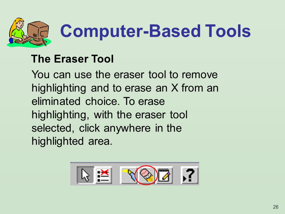 26 Computer-Based Tools The Eraser Tool You can use the eraser tool to remove highlighting and to erase an X from an eliminated choice.