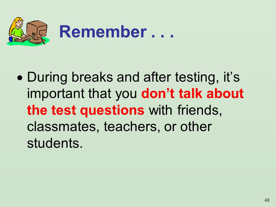 48 During breaks and after testing, its important that you dont talk about the test questions with friends, classmates, teachers, or other students.