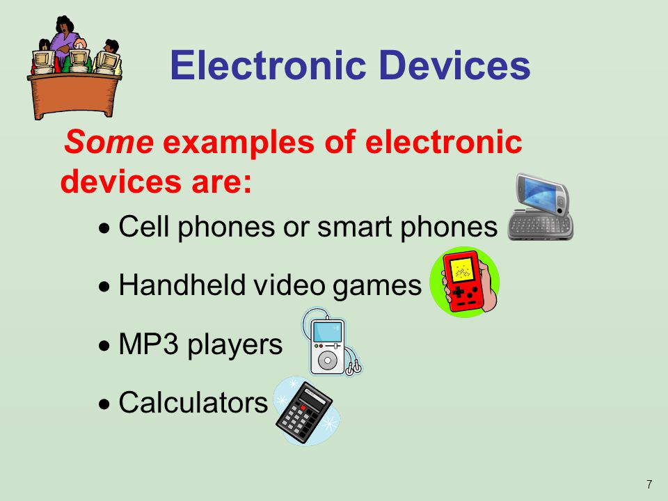 7 Some examples of electronic devices are: Cell phones or smart phones Handheld video games MP3 players Calculators Electronic Devices