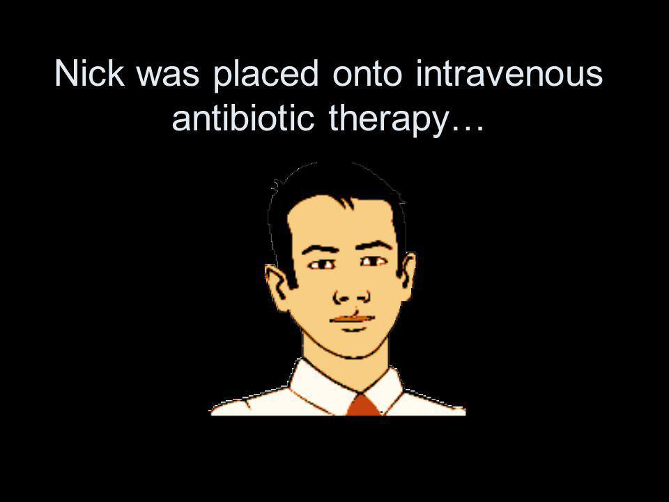 Nick was placed onto intravenous antibiotic therapy…