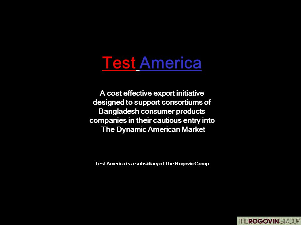 Test America A cost effective export initiative designed to support consortiums of Bangladesh consumer products companies in their cautious entry into The Dynamic American Market Test America is a subsidiary of The Rogovin Group