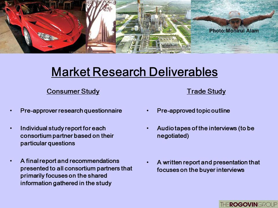 Market Research Deliverables Consumer Study Pre-approver research questionnaire Individual study report for each consortium partner based on their particular questions A final report and recommendations presented to all consortium partners that primarily focuses on the shared information gathered in the study Trade Study Pre-approved topic outline Audio tapes of the interviews (to be negotiated) A written report and presentation that focuses on the buyer interviews