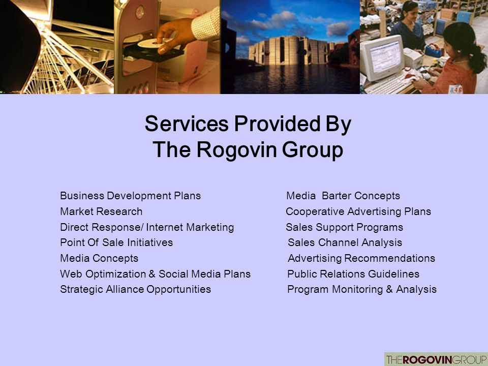 Services Provided By The Rogovin Group Business Development Plans Media Barter Concepts Market Research Cooperative Advertising Plans Direct Response/ Internet Marketing Sales Support Programs Point Of Sale Initiatives Sales Channel Analysis Media Concepts Advertising Recommendations Web Optimization & Social Media Plans Public Relations Guidelines Strategic Alliance Opportunities Program Monitoring & Analysis