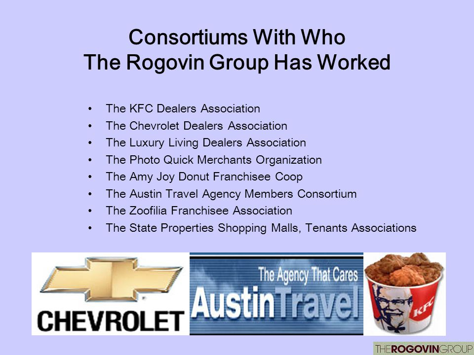 Consortiums With Who The Rogovin Group Has Worked The KFC Dealers Association The Chevrolet Dealers Association The Luxury Living Dealers Association The Photo Quick Merchants Organization The Amy Joy Donut Franchisee Coop The Austin Travel Agency Members Consortium The Zoofilia Franchisee Association The State Properties Shopping Malls, Tenants Associations