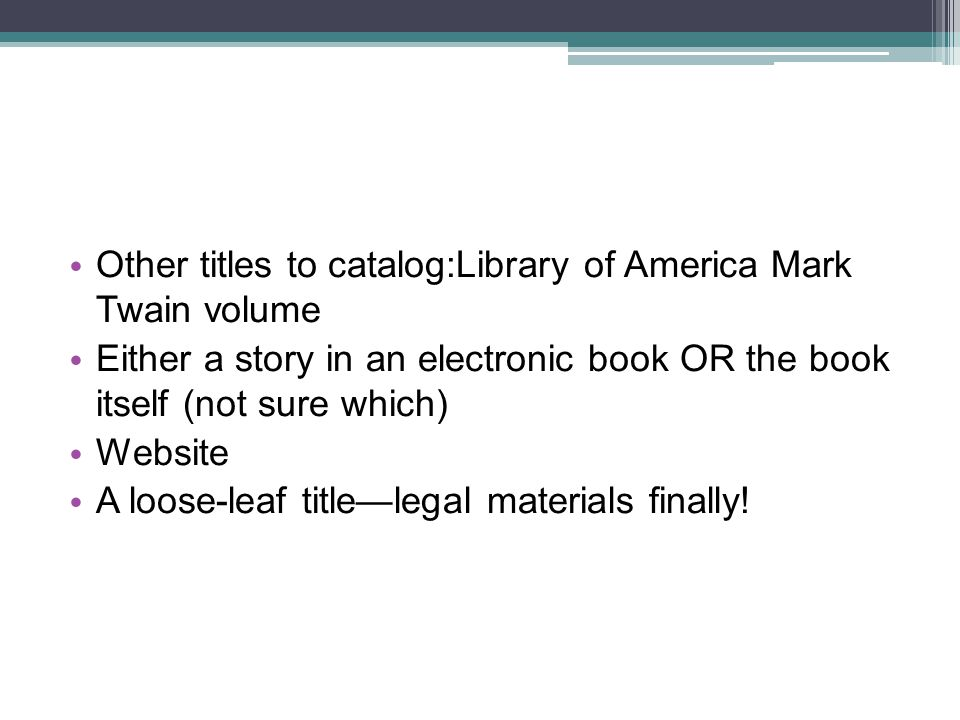 Other titles to catalog:Library of America Mark Twain volume Either a story in an electronic book OR the book itself (not sure which) Website A loose-leaf titlelegal materials finally!
