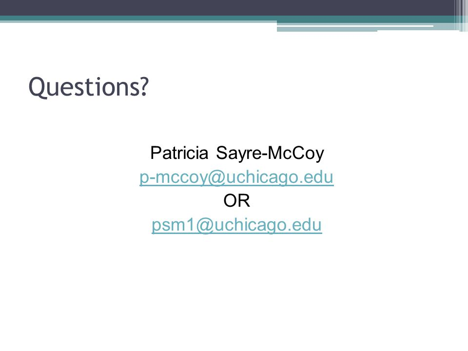 Questions Patricia Sayre-McCoy p-mccoy@uchicago.edu OR psm1@uchicago.edu