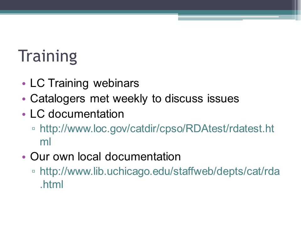 Training LC Training webinars Catalogers met weekly to discuss issues LC documentation http://www.loc.gov/catdir/cpso/RDAtest/rdatest.ht ml Our own local documentation http://www.lib.uchicago.edu/staffweb/depts/cat/rda.html
