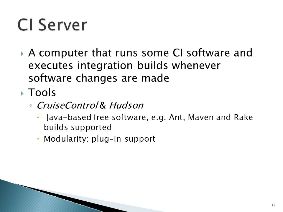 A computer that runs some CI software and executes integration builds whenever software changes are made Tools CruiseControl & Hudson Java-based free software, e.g.