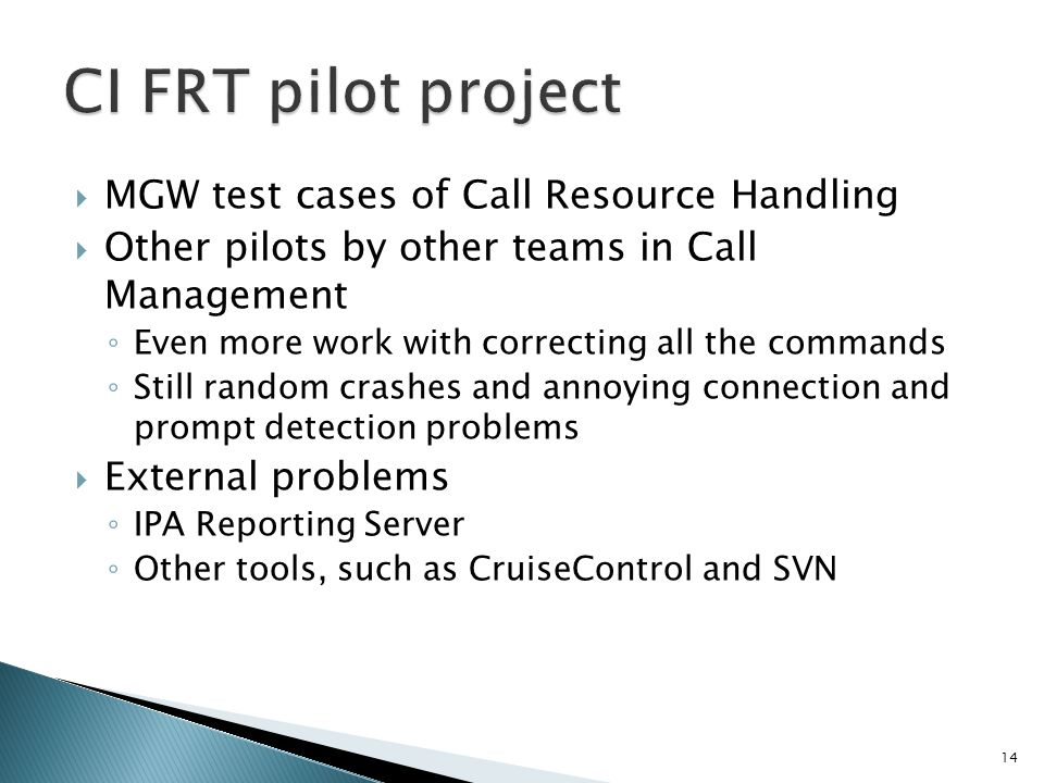 MGW test cases of Call Resource Handling Other pilots by other teams in Call Management Even more work with correcting all the commands Still random crashes and annoying connection and prompt detection problems External problems IPA Reporting Server Other tools, such as CruiseControl and SVN 14